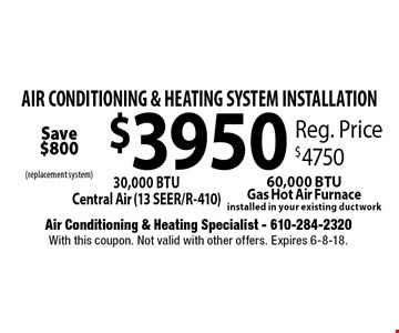 AIR CONDITIONING & HEATING SYSTEM INSTALLATION $3950. 30,000 BTU Central Air (13 SEER/R-410) 60,000 BTU Gas Hot Air Furnace installed in your existing ductwork. Reg. Price $4750. With this coupon. Not valid with other offers. Expires 6-8-18.