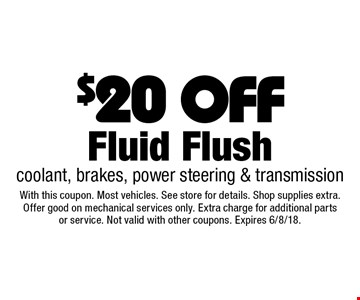 $20 OFF Fluid Flush coolant, brakes, power steering & transmission. With this coupon. Most vehicles. See store for details. Shop supplies extra. Offer good on mechanical services only. Extra charge for additional parts or service. Not valid with other coupons. Expires 6/8/18.