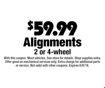 $59.99 Alignments 2 or 4-wheel. With this coupon. Most vehicles. See store for details. Shop supplies extra. Offer good on mechanical services only. Extra charge for additional parts or service. Not valid with other coupons. Expires 6/8/18.