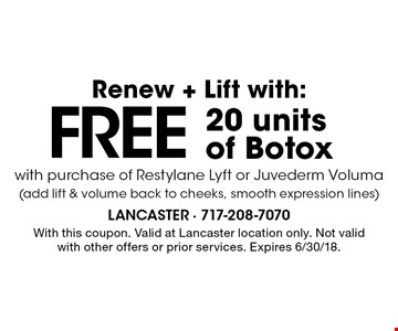Renew + Lift with: FREE 20 units of Botox with purchase of Restylane Lyft or Juvederm Voluma (add lift & volume back to cheeks, smooth expression lines). With this coupon. Valid at Lancaster location only. Not valid with other offers or prior services. Expires 6/30/18.