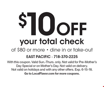 $10 Off your total check of $80 or more - dine in or take-out. With this coupon. Valid Sun.-Thurs. only. Not valid for Pre-Mother's Day Special or on Mother's Day. Not valid on delivery. Not valid on holidays and with any other offers. Exp. 6-15-18. Go to LocalFlavor.com for more coupons.
