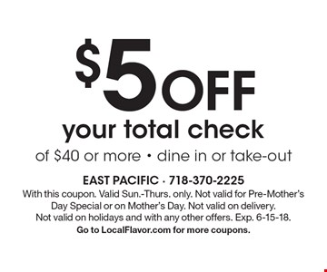 $5 Off your total check of $40 or more - dine in or take-out. With this coupon. Valid Sun.-Thurs. only. Not valid for Pre-Mother's Day Special or on Mother's Day. Not valid on delivery. Not valid on holidays and with any other offers. Exp. 6-15-18. Go to LocalFlavor.com for more coupons.