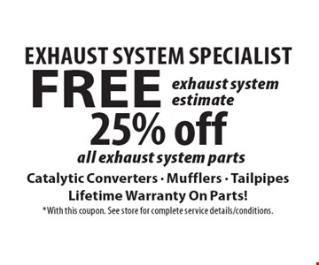 Exhaust System Specialist 25% off all exhaust system parts Catalytic Converters - Mufflers - Tailpipes Lifetime Warranty On Parts!. Free exhaust system estimate Catalytic Converters - Mufflers - Tailpipes Lifetime Warranty On Parts!. *With this coupon. See store for complete service details/conditions.