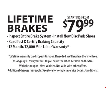 Lifetime brakes starting from $79.99. Inspect Entire Brake System, Install New Disc Pads Shoes, Road Test & Certify Braking Capacity, 12 Month/12,000 Mile Labor Warranty*. *Lifetime warranty on disc pads & shoes. If needed, we'll replace them for free, as long as you own your car. All you pay is the labor. Ceramic pads extra. With this coupon. Most vehicles. Not valid with other offers. Additional charges may apply. See store for complete service details/conditions.