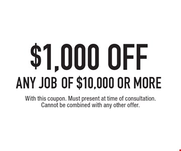$1,000 off any job of $10,000 or more. With this coupon. Must present at time of consultation. Cannot be combined with any other offer.