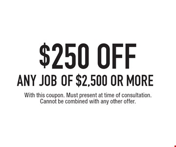 $250 off any job of $2,500 or more. With this coupon. Must present at time of consultation. Cannot be combined with any other offer.