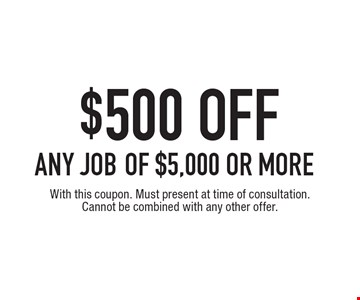 $500 off any job of $5,000 or more. With this coupon. Must present at time of consultation. Cannot be combined with any other offer.