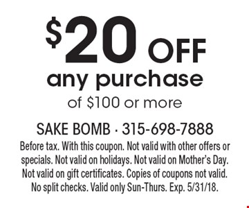 $20 off any purchase of $100 or more. Before tax. With this coupon. Not valid with other offers or specials. Not valid on holidays. Not valid on Mother's Day. Not valid on gift certificates. Copies of coupons not valid. No split checks. Valid only Sun-Thurs. Exp. 5/31/18.
