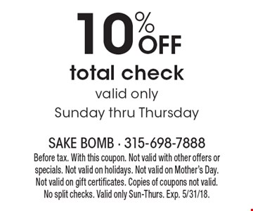 10% off total check, valid only Sunday thru Thursday. Before tax. With this coupon. Not valid with other offers or specials. Not valid on holidays. Not valid on Mother's Day. Not valid on gift certificates. Copies of coupons not valid. No split checks. Valid only Sun-Thurs. Exp. 5/31/18.