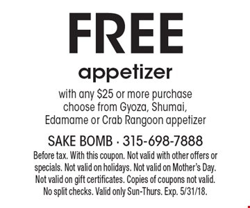 Free appetizer with any $25 or more purchase, choose from Gyoza, Shumai, Edamame or Crab Rangoon appetizer. Before tax. With this coupon. Not valid with other offers or specials. Not valid on holidays. Not valid on Mother's Day. Not valid on gift certificates. Copies of coupons not valid. No split checks. Valid only Sun-Thurs. Exp. 5/31/18.