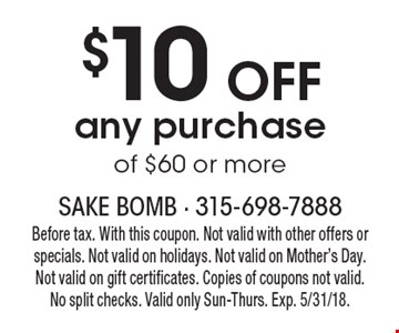 $10 off any purchase of $60 or more. Before tax. With this coupon. Not valid with other offers or specials. Not valid on holidays. Not valid on Mother's Day. Not valid on gift certificates. Copies of coupons not valid. No split checks. Valid only Sun-Thurs. Exp. 5/31/18.