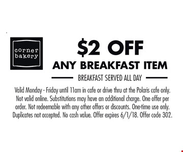 $2 off any breakfast item. Breakfast served all day. Valid Monday-Friday until 11am in cafe or drive thru at the Polaris cafe only. Not valid online. Substitutions may have an additional charge. One offer per order. Not redeemable with any other offers or discounts. One-time use only. Duplicates not accepted. No cash value. Offer expires 6/1/18. Offer code 302.