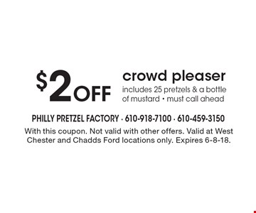 $2 off crowd pleaser. Includes 25 pretzels & a bottle of mustard. Must call ahead. With this coupon. Not valid with other offers. Valid at West Chester and Chadds Ford locations only. Expires 6-8-18.