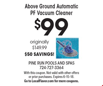 $99 Above Ground Automatic PF Vacuum Cleaner originally $149.99 $50 SAVINGS! With this coupon. Not valid with other offers or prior purchases. Expires 6-15-18.Go to LocalFlavor.com for more coupons.