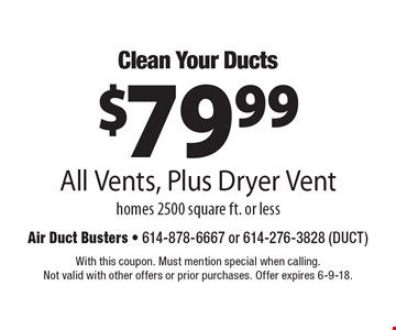 Clean Your Ducts $79.99 All Vents, Plus Dryer Vent homes 2500 square ft. or less. With this coupon. Must mention special when calling. Not valid with other offers or prior purchases. Offer expires 6-9-18.