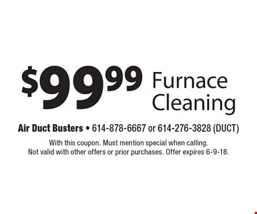 $99.99 Furnace Cleaning. With this coupon. Must mention special when calling. Not valid with other offers or prior purchases. Offer expires 6-9-18.