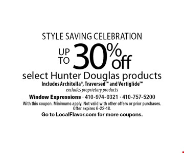 Style Saving Celebration. Up to 30% off select Hunter Douglas products. Includes Architella, Traversed and Vertiglide excludes proprietary products. With this coupon. Minimums apply. Not valid with other offers or prior purchases. Offer expires 6-22-18. Go to LocalFlavor.com for more coupons.