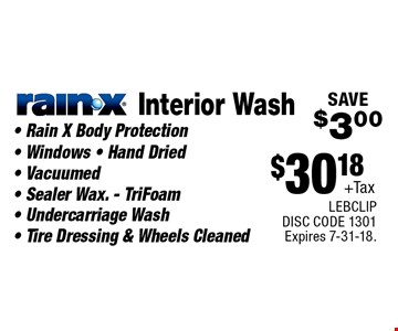 $30.18+Tax Interior WashRain-X- Rain X Body Protection - Windows - Hand Dried - Vacuumed - Sealer Wax. - TriFoam- Undercarriage Wash - Tire Dressing & Wheels CleanedSAVE$3.00 . LEBCLIP DISC CODE 1301 Expires 7-31-18.