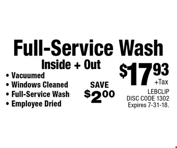 $17.93+Tax Full-Service Wash	Inside + Out - Vacuumed- Windows Cleaned - Full-Service Wash- Employee Dried SAVE$2.00 . LEBCLIP DISC CODE 1302Expires 7-31-18.