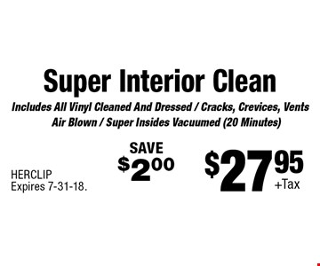 $27.95+Tax Super Interior Clean Includes All Vinyl Cleaned And Dressed / Cracks, Crevices, Vents Air Blown / Super Insides Vacuumed (20 Minutes) SAVE$2.00. HERCLIPExpires 7-31-18.