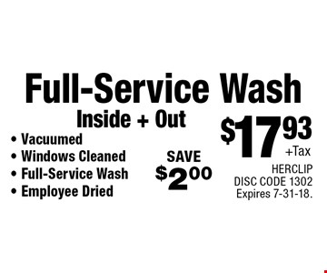 $17.93+Tax Full-Service Wash	Inside + Out - Vacuumed- Windows Cleaned - Full-Service Wash- Employee Dried SAVE$2.00 . HERCLIP DISC CODE 1302Expires 7-31-18.