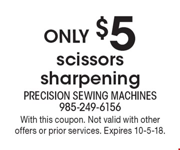 only $5 scissors sharpening. With this coupon. Not valid with other offers or prior services. Expires 10-5-18.