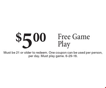 $5.00 free game play. Must be 21 or older to redeem. One coupon can be used per person, per day. Must play game. 6-29-18.