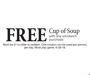 Free cup of soup with any sandwich purchase. Must be 21 or older to redeem. One coupon can be used per person, per day. Must play game. 6-29-18.