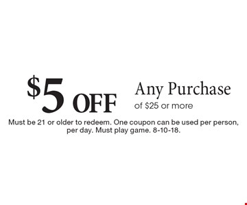 $5 off Any Purchaseof $25 or more. Must be 21 or older to redeem. One coupon can be used per person, per day. Must play game. 8-10-18.