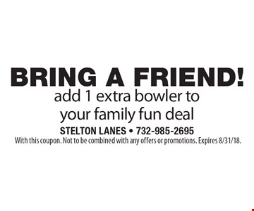 BRING A FRIEND! add 1 extra bowler to your family fun deal. With this coupon. Not to be combined with any offers or promotions. Expires 8/31/18.