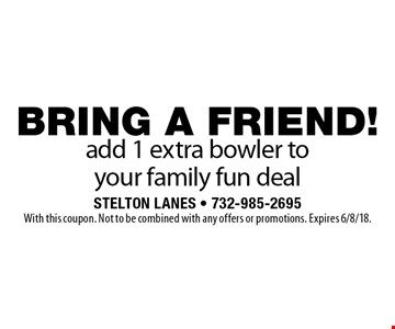 BRING A FRIEND! add 1 extra bowler to your family fun deal. With this coupon. Not to be combined with any offers or promotions. Expires 6/8/18.