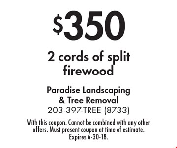 $350 2 cords of split firewood. With this coupon. Cannot be combined with any other offers. Must present coupon at time of estimate. Expires 6-30-18.