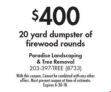 $400 20 yard dumpster of firewood rounds. With this coupon. Cannot be combined with any other offers. Must present coupon at time of estimate. Expires 6-30-18.