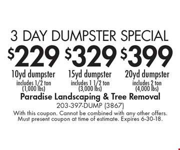 3 day dumpster special. $229 10yd dumpster includes 1/2 ton (1,000 lbs). $329 15yd dumpster includes 1 1/2 ton (3,000 lbs). $399 20yd dumpster includes 2 ton (4,000 lbs). With this coupon. Cannot be combined with any other offers. Must present coupon at time of estimate. Expires 6-30-18.