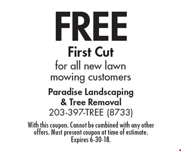 Free first cut for all new lawn mowing customers. With this coupon. Cannot be combined with any other offers. Must present coupon at time of estimate. Expires 6-30-18.