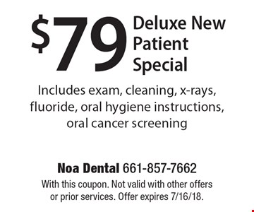 $79 Deluxe New Patient Special. Includes exam, cleaning, x-rays, fluoride, oral hygiene instructions, oral cancer screening. With this coupon. Not valid with other offers or prior services. Offer expires 7/16/18.