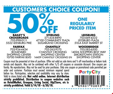50% OFF One regular priced Item Coupon must be presented at time ofpurchase. Offer not valid on sale items and % of Merchandise or Helium tank rentals and de[posits. May not be combined with other %/$ off coupons or associate discounts. One coupon per family.