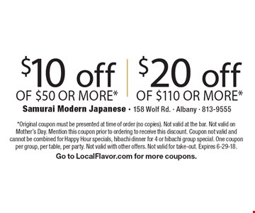 $10 off of $50 or more*. $20 off of $110 or more*. *Original coupon must be presented at time of order (no copies). Not valid at the bar. Not valid on Mother's Day. Mention this coupon prior to ordering to receive this discount. Coupon not valid and cannot be combined for Happy Hour specials, hibachi dinner for 4 or hibachi group special. One coupon per group, per table, per party. Not valid with other offers. Not valid for take-out. Expires 6-29-18. Go to LocalFlavor.com for more coupons.