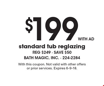 $199 with ad standard tub reglazing. Reg $249 - save $50. With this coupon. Not valid with other offers or prior services. Expires 6-9-18.