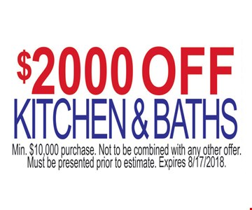 $2000 off kitchen and baths. Min. $10,000 purchase. Not to be combined with an other offer. Must be presented prior to estimate.