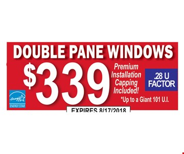 Double pane windows $339.  Premium installation capping included! Up to a Giant 101 U.I. .28 U Factor.