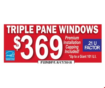 Triple pane windows $369. Premium installation capping included! Up to a Giant 101 U.I. .28 U Factor.