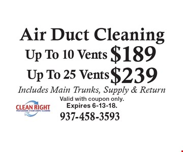 Air Duct Cleaning: $239 Up To 25 Vents. $189 Up To 10 Vents. Includes Main Trunks, Supply & Return. Expires 6-13-18. Valid with coupon only.