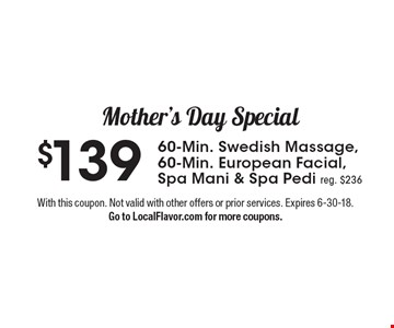 Mother's Day Special $139 60-Min. Swedish Massage, 60-Min. European Facial, Spa Mani & Spa Pedi reg. $236. With this coupon. Not valid with other offers or prior services. Expires 6-30-18. Go to LocalFlavor.com for more coupons.