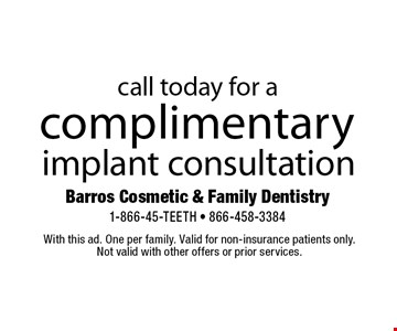 complimentary implant consultation. With this ad. One per family. Valid for non-insurance patients only.Not valid with other offers or prior services.