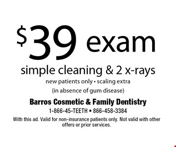 $39 exam simple cleaning & 2 x-rays new patients only - scaling extra (in absence of gum disease). With this ad. Valid for non-insurance patients only. Not valid with other offers or prior services.