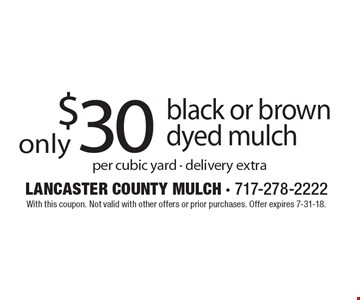 $30 black or brown dyed mulch, per cubic yard - delivery extra. With this coupon. Not valid with other offers or prior purchases. Offer expires 7-31-18.