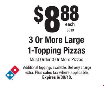 $8.88 each 3 Or More Large 1-Topping Pizzas Must Order 3 Or More Pizzas. Additional toppings available. Delivery charge extra. Plus sales tax where applicable.Expires 6/30/18. 5519