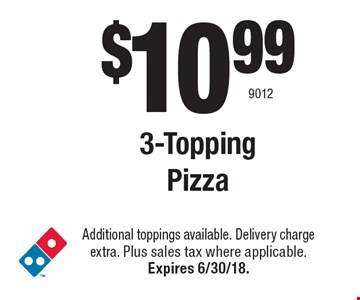 $10.99 3-Topping  Pizza. Additional toppings available. Delivery charge extra. Plus sales tax where applicable. Expires 6/30/18. 9012