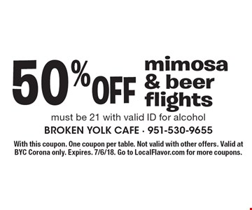 50% off mimosa & beer flights. Must be 21 with valid ID for alcohol. With this coupon. One coupon per table. Not valid with other offers. Valid at BYC Corona only. Expires. 7/6/18. Go to LocalFlavor.com for more coupons.